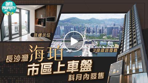 (一手新盤) 長沙灣海珀 市區上車盤 料月內開售 影片來源 : am730專訊
