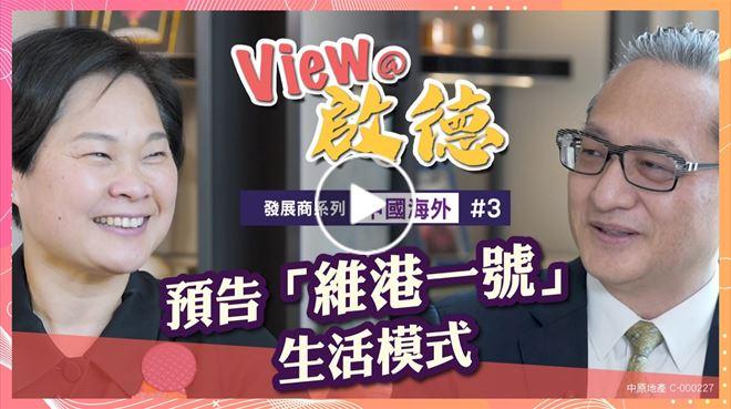 View@啟德 發展商系列 中國海外第三集 預告「維港一號」生活模式